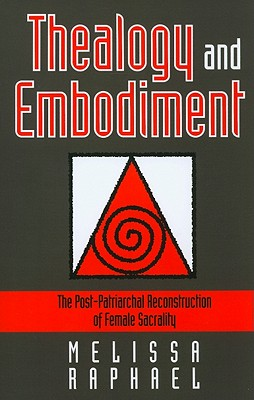 Thealogy and Embodiment: The Post-Patriarchal Reconstruction of Female Sacrality - Raphael, Melissa