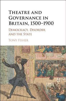 Theatre and Governance in Britain, 1500-1900: Democracy, Disorder and the State - Fisher, Tony