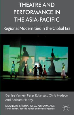 Theatre and Performance in the Asia-Pacific: Regional Modernities in the Global Era - Varney, Denise, and Eckersall, Peter, and Hudson, Chris