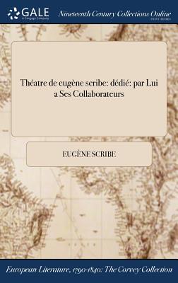 Theatre de Eugene Scribe: Dedie Par Lui a Ses Collaborateurs - Scribe, Eugene
