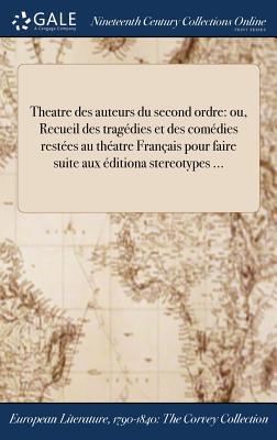 Theatre Des Auteurs Du Second Ordre: Ou, Recueil Des Tragedies Et Des Comedies Et Restees Au Theatre Francais, Pour Faire Suite Aux Editions ... - Anonymous