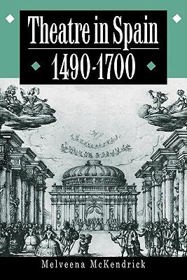 Theatre in Spain, 1490 1700 - McKendrick, Melveena