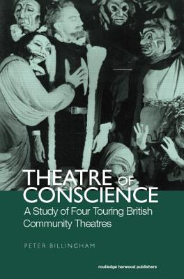 Theatre of Conscience 1939-53: A Study of Four Touring British Community Theatres - Billingham, Peter (Editor)
