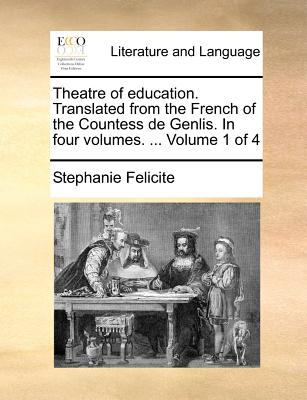 Theatre of Education. Translated from the French of the Countess de Genlis. in Four Volumes. ... Volume 1 of 4 - Felicite, Stephanie