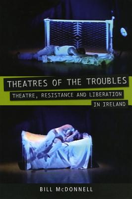 Theatres of the Troubles: Theatre, Resistance and Liberation in Ireland - McDonnell, Bill