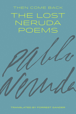 Then Come Back: The Lost Neruda Poems - Neruda, Pablo, and Gander, Forrest (Translated by)