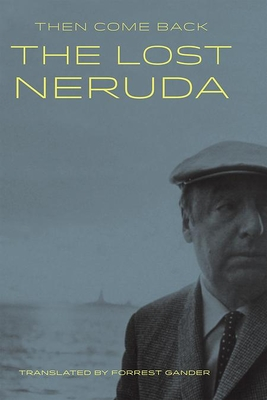 Then Come Back: The Lost Neruda - Neruda, Pablo, and Gander, Forrest (Translated by)