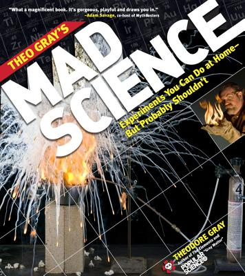Theo Gray's Mad Science: Experiments You Can Do at Home, But Probably Shouldn't - Gray, Theodore