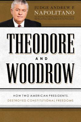 Theodore and Woodrow: How Two American Presidents Destroyed Constitutional Freedom - Napolitano, Andrew P