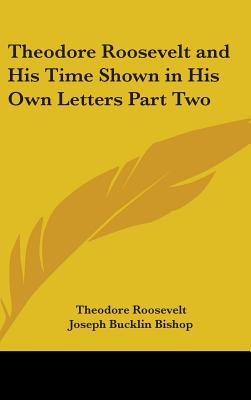Theodore Roosevelt and His Time Shown in His Own Letters Part Two - Roosevelt, Theodore, IV, and Bishop, Joseph Bucklin 1847 (Editor)