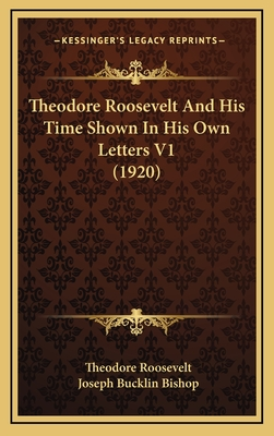 Theodore Roosevelt and His Time Shown in His Own Letters V1 (1920) - Roosevelt, Theodore, IV, and Bishop, Joseph Bucklin 1847