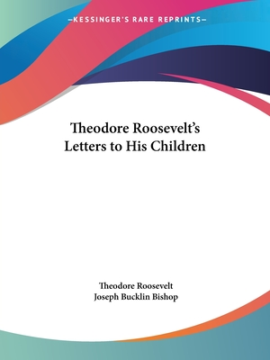 Theodore Roosevelt's Letters to His Children - Roosevelt, Theodore, IV, and Bishop, Joseph Bucklin 1847 (Editor)