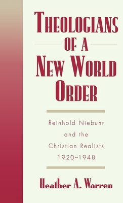 Theologians of a New World Order: Rheinhold Niebuhr and the Christian Realists, 1920-1948 - Warren, Heather a