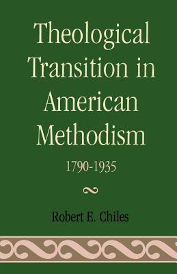 Theological Transition in American Methodism: 1790-1935 - Chiles, Robert E