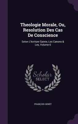 Theologie Morale, Ou, Resolution Des Cas de Conscience: Selon L'Ecriture Sainte, Les Canons & Les, Volume 6 - Genet, Francois