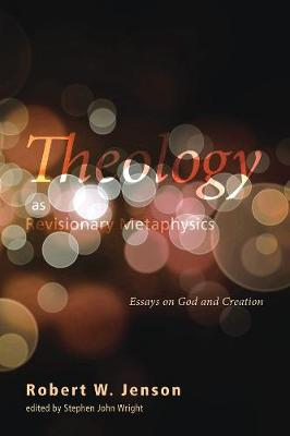 Theology as Revisionary Metaphysics: Essays on God and Creation - Jenson, Robert W, and Wright, Stephen John (Editor)
