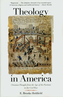 Theology in America: Christian Thought from the Age of the Puritans to the Civil War - Holifield, E Brooks, Professor