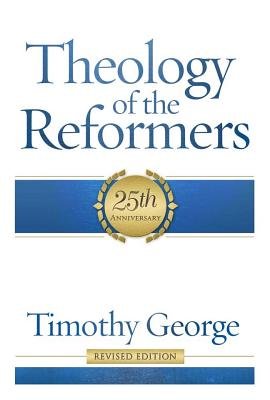 Theology of the Reformers - George, Timothy