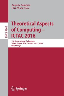 Theoretical Aspects of Computing ICTAC 2016: 13th International Colloquium, Taipei, Taiwan, Roc, October 24-31, 2016, Proceedings - Sampaio, Augusto (Editor), and Wang, Farn (Editor)