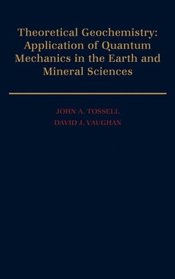 Theoretical Geochemistry: Applications of Quantum Mechanics in the Earth and Mineral Sciences - Tossell, John a, and Vaughan, David J