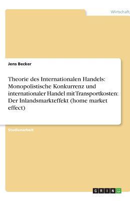 Theorie Des Internationalen Handels: Monopolistische Konkurrenz Und Internationaler Handel Mit Transportkosten: Der Inlandsmarkteffekt (Home Market Effect) - Becker, Jens