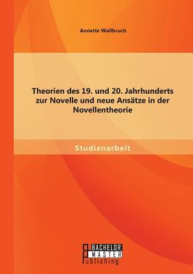 Theorien Des 19. Und 20. Jahrhunderts Zur Novelle Und Neue Ansatze in Der Novellentheorie - Wallbruch, Annette