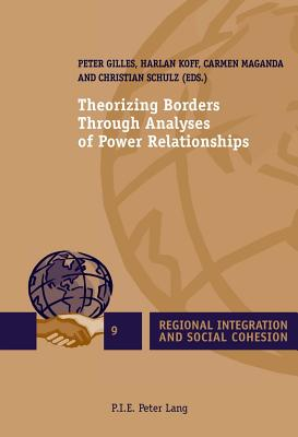 Theorizing Borders Through Analyses of Power Relationships - Schulz, Christian (Editor), and Gilles, Peter (Editor), and Koff, Harlan (Editor)
