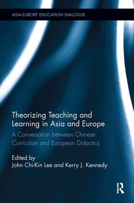 Theorizing Teaching and Learning in Asia and Europe: A Conversation Between Chinese Curriculum and European Didactics - Lee, John Chi-kin (Editor), and Kennedy, Kerry J. (Editor)
