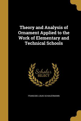 Theory and Analysis of Ornament Applied to the Work of Elementary and Technical Schools - Schauermann, Francois Louis