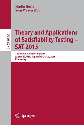 Theory and Applications of Satisfiability Testing -- SAT 2015: 18th International Conference, Austin, Tx, Usa, September 24-27, 2015, Proceedings - Heule, Marijn (Editor), and Weaver, Sean (Editor)