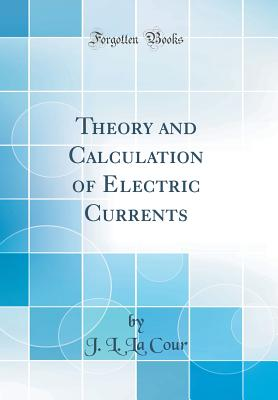 Theory and Calculation of Electric Currents (Classic Reprint) - Cour, J L La