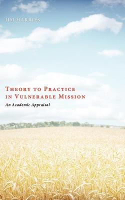 Theory to Practice in Vulnerable Mission: An Academic Appraisal - Harries, Jim