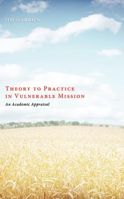 Theory to Practice in Vulnerable Mission: An Academic Appraisal - Harries, Jim, and Nussbaum, Stan (Foreword by)