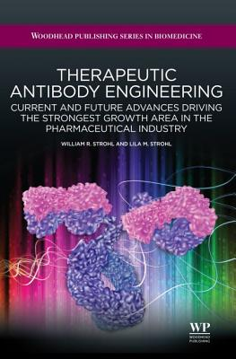 Therapeutic Antibody Engineering: Current and Future Advances Driving the Strongest Growth Area in the Pharmaceutical Industry - Strohl, William R, and Strohl, Lila M