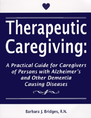 Therapeutic Caregiving: A Practical Guide for Caregivers of Persons with Alzheimer's and Other Dementia Causing Diseases - Bridges, Barbara J.