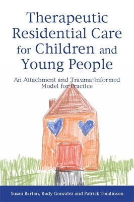 Therapeutic Residential Care for Children and Young People: An Attachment and Trauma-informed Model for Practice - Barton, Susan, and Gonzalez, Rudy, and Tomlinson, Patrick