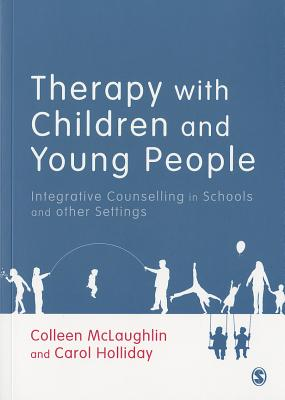 Therapy with Children and Young People: Integrative Counselling in Schools and other Settings - McLaughlin, Colleen, and Holliday, Carol