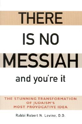 There Is No Messiah and You're It: The Stunning Transformation of Judaism's Most Provocative Idea - Levine, Robert N, Rabbi