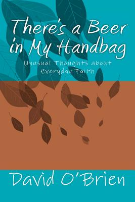 There's a Beer in My Handbag: Unusual Thoughts about Everyday Faith - O'Brien, David M, Professor