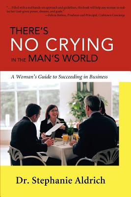 There's No Crying in the Man's World: A Woman's Guide to Succeeding in Business - Aldrich, Stephanie, Dr.
