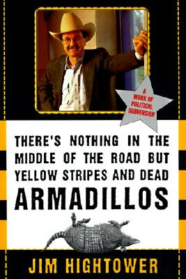 There's Nothing in the Middle of the Road But Yellow Stripes and Dead Armadillos: A Work of Political Subversion - Hightower, Jim