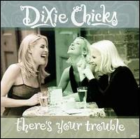 There's Your Trouble - Dixie Chicks