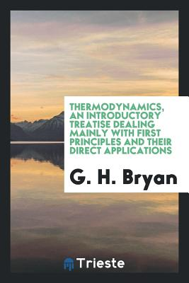 Thermodynamics, an Introductory Treatise Dealing Mainly with First Principles and Their Direct Applications - Bryan, G H