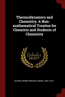 Thermodynamics and Chemistry. a Non-Mathematical Treatise for Chemists and Students of Chemistry - Duhem, Pierre Maurice Marie 1861-1916 (Creator)