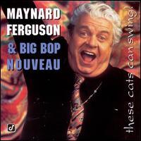 These Cats Can Swing! - Maynard Ferguson/Big Bop Nouveau