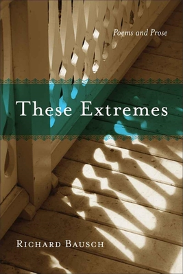 These Extremes: Poems and Prose - Bausch, Richard