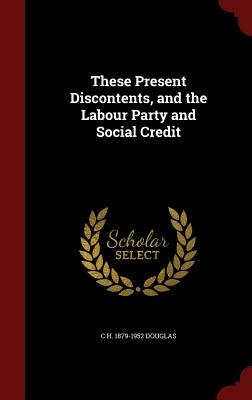 These Present Discontents, and the Labour Party and Social Credit - Douglas, C H 1879-1952