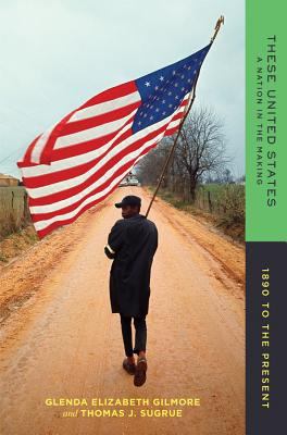 These United States: A Nation in the Making: 1890 to the Present - Gilmore, Glenda Elizabeth, B.A., Ph.D., and Sugrue, Thomas J, Professor