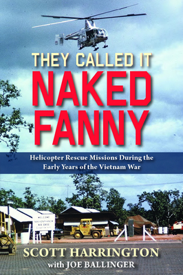 They Called It Naked Fanny: Helicopter Rescue Missions During the Early Years of the Vietnam War - Harrington, Scott