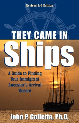 They Came in Ships: A Guide to Finding Your Immigrant Ancestor's Arrival Record - Colletta, John P, and Coletta, John P